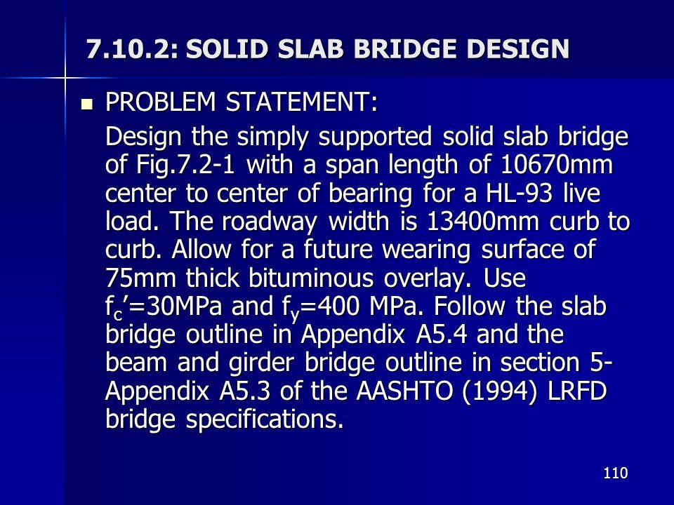 110 7.10.2: SOLID SLAB BRIDGE DESIGN PROBLEM STATEMENT: PROBLEM STATEMENT: Design the simply supported solid slab bridge of Fig.7.2-1 with a span leng