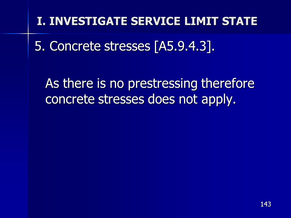 143 I. INVESTIGATE SERVICE LIMIT STATE 5. Concrete stresses [A5.9.4.3]. As there is no prestressing therefore concrete stresses does not apply.