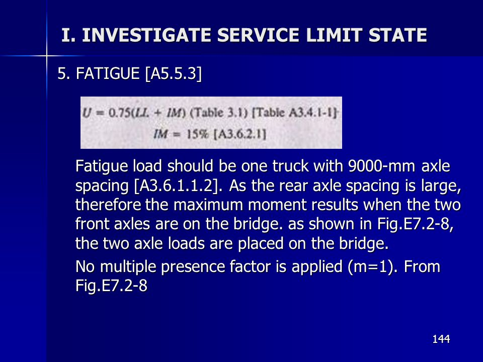 144 I. INVESTIGATE SERVICE LIMIT STATE 5. FATIGUE [A5.5.3] Fatigue load should be one truck with 9000-mm axle spacing [A3.6.1.1.2]. As the rear axle s