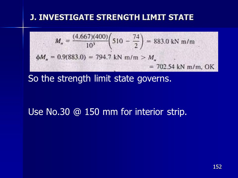 152 J. INVESTIGATE STRENGTH LIMIT STATE So the strength limit state governs. Use No.30 @ 150 mm for interior strip.