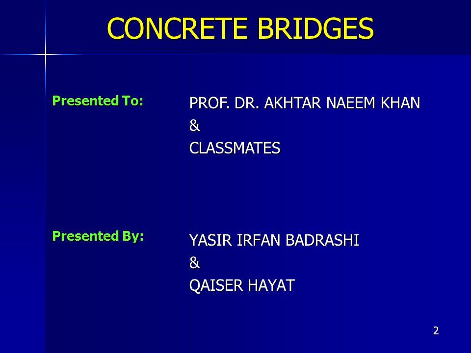 2 Presented By: YASIR IRFAN BADRASHI & QAISER HAYAT Presented To: PROF. DR. AKHTAR NAEEM KHAN &CLASSMATES CONCRETE BRIDGES