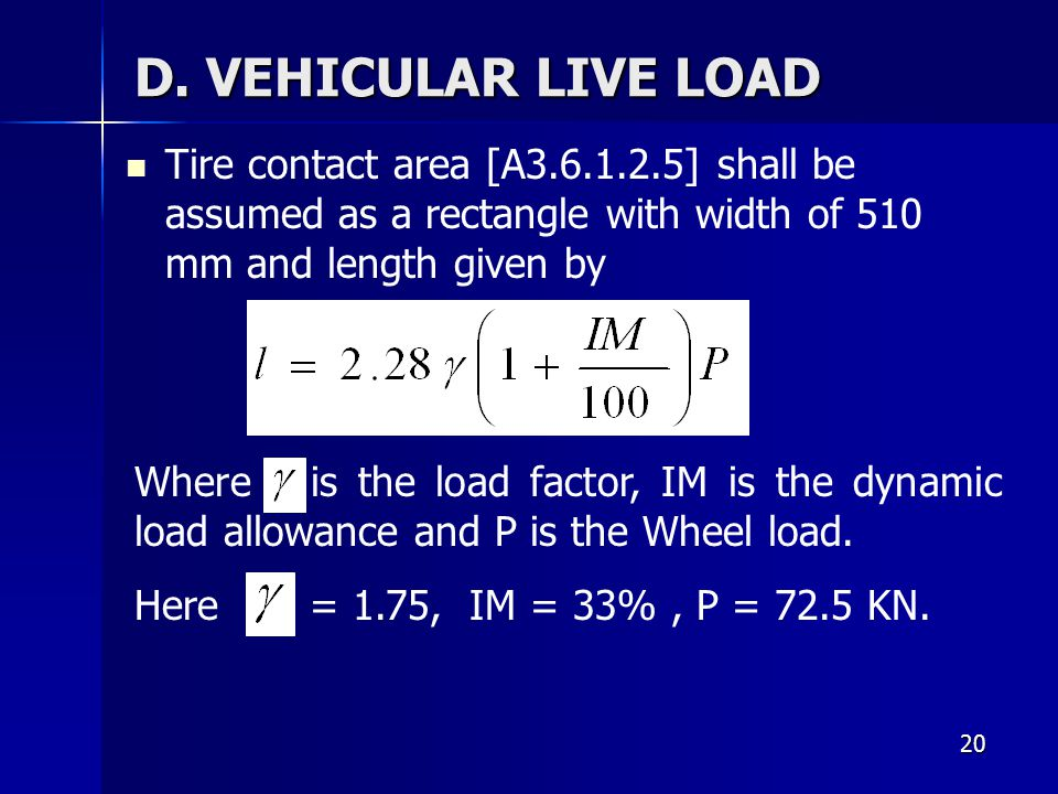 20 D. VEHICULAR LIVE LOAD Tire contact area [A3.6.1.2.5] shall be assumed as a rectangle with width of 510 mm and length given by Where is the load fa