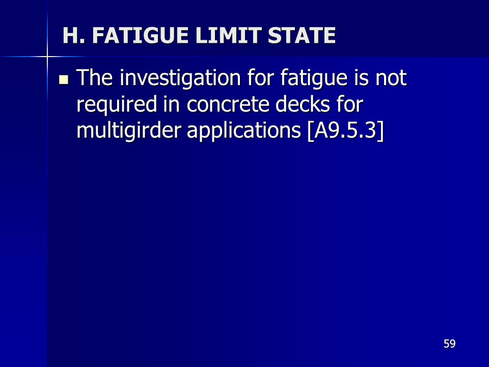 59 H. FATIGUE LIMIT STATE The investigation for fatigue is not required in concrete decks for multigirder applications [A9.5.3] The investigation for