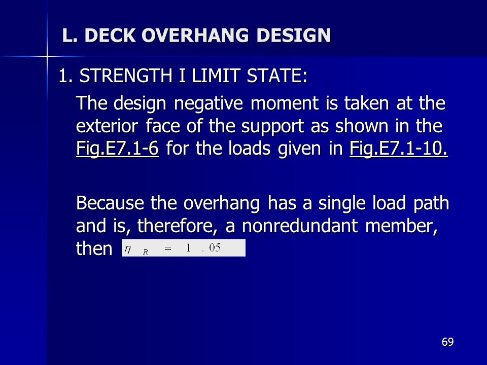 69 L. DECK OVERHANG DESIGN 1. STRENGTH I LIMIT STATE: The design negative moment is taken at the exterior face of the support as shown in the Fig.E7.1