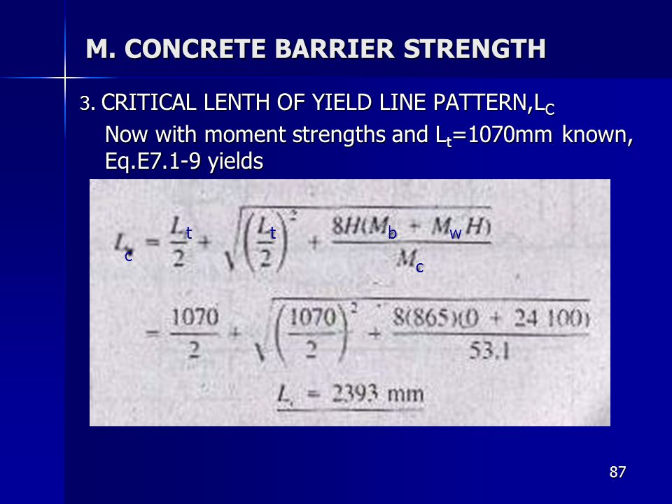 87 M. CONCRETE BARRIER STRENGTH 3. CRITICAL LENTH OF YIELD LINE PATTERN,L C Now with moment strengths and L t =1070mm known, Eq.E7.1-9 yields c ttbw c