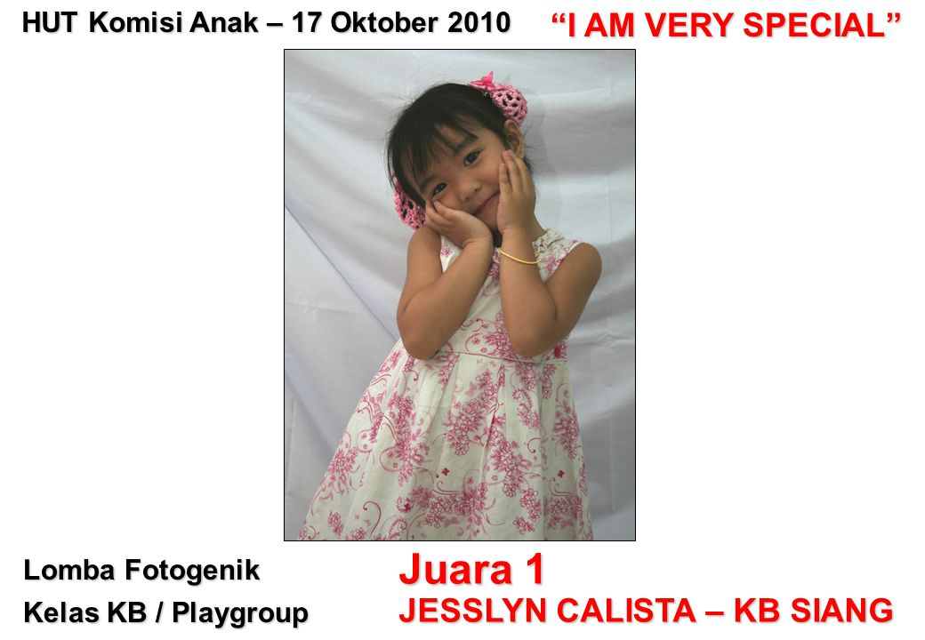 Lomba Fotogenik Kelas KB / Playgroup Juara 1 JESSLYN CALISTA – KB SIANG HUT Komisi Anak – 17 Oktober 2010 I AM VERY SPECIAL