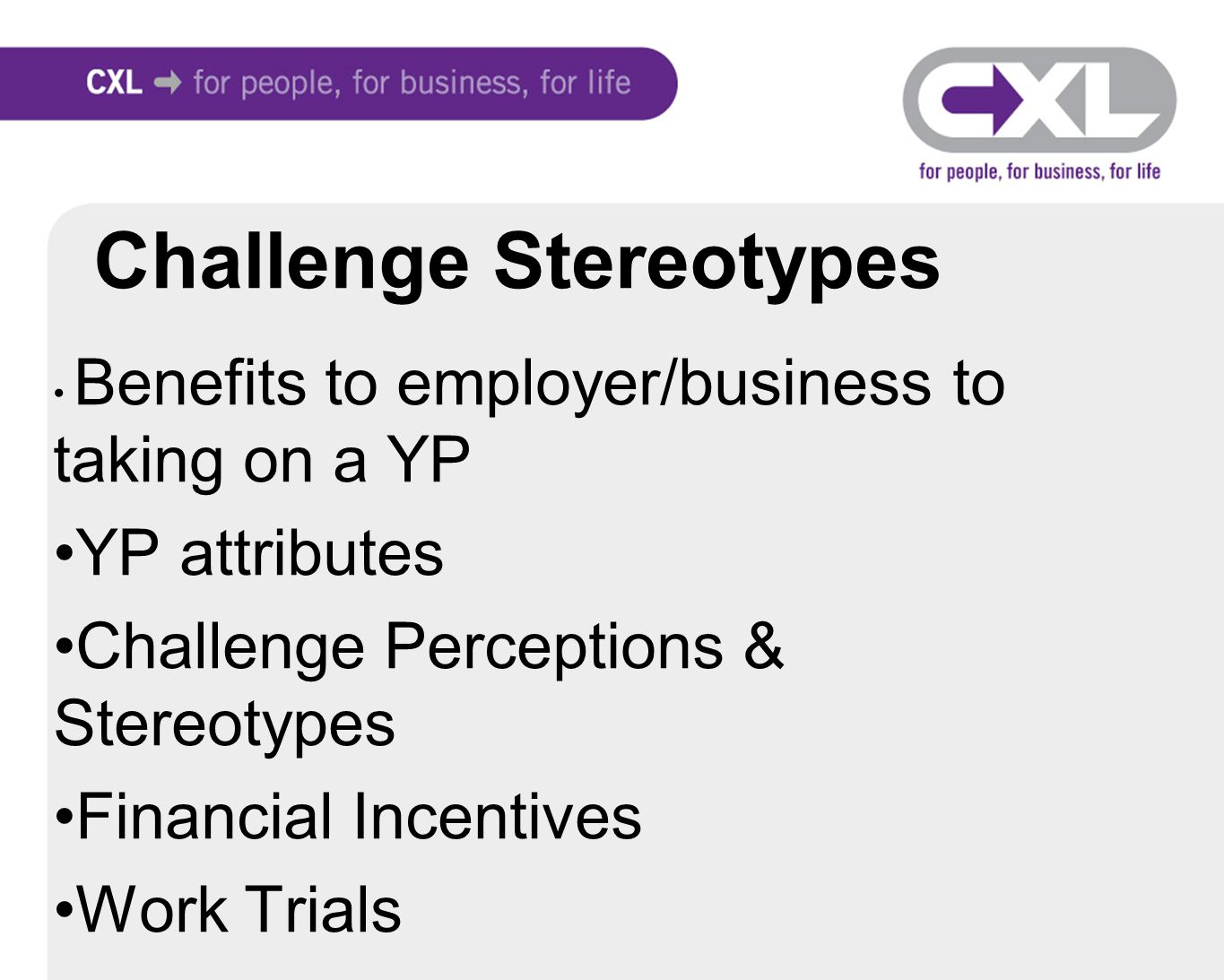 Challenge Stereotypes Benefits to employer/business to taking on a YP YP attributes Challenge Perceptions & Stereotypes Financial Incentives Work Trials