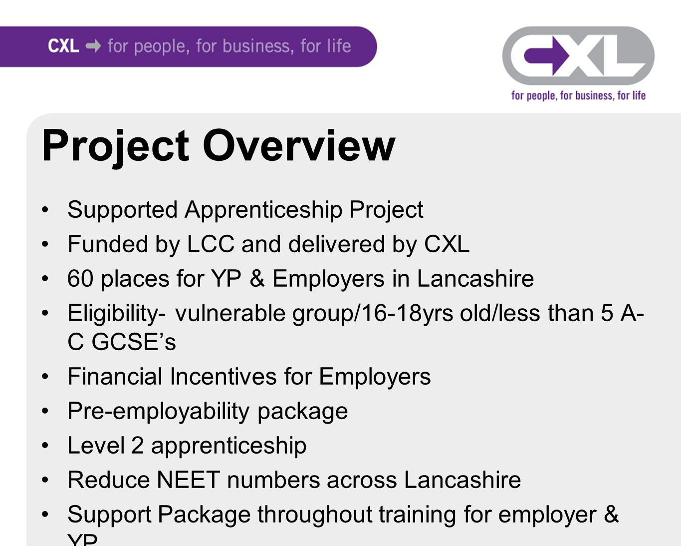 Project Overview Supported Apprenticeship Project Funded by LCC and delivered by CXL 60 places for YP & Employers in Lancashire Eligibility- vulnerable group/16-18yrs old/less than 5 A- C GCSE's Financial Incentives for Employers Pre-employability package Level 2 apprenticeship Reduce NEET numbers across Lancashire Support Package throughout training for employer & YP