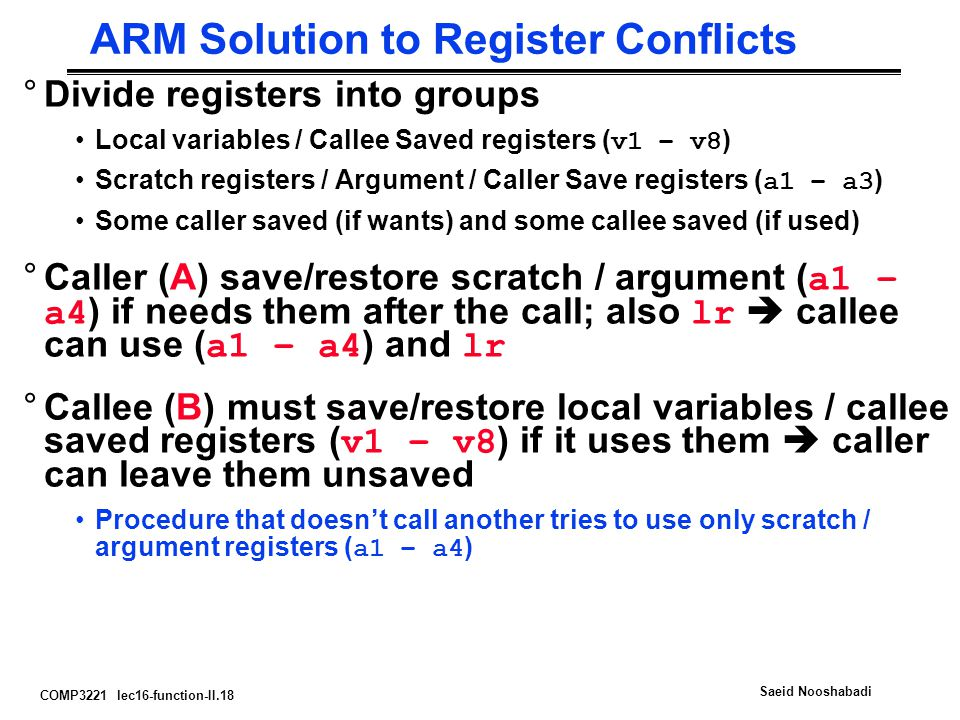 COMP3221 lec16-function-II.18 Saeid Nooshabadi ARM Solution to Register Conflicts °Divide registers into groups Local variables / Callee Saved registers ( v1 – v8 ) Scratch registers / Argument / Caller Save registers ( a1 – a3 ) Some caller saved (if wants) and some callee saved (if used) °Caller (A) save/restore scratch / argument ( a1 – a4 ) if needs them after the call; also lr  callee can use ( a1 – a4 ) and lr °Callee (B) must save/restore local variables / callee saved registers ( v1 – v8 ) if it uses them  caller can leave them unsaved Procedure that doesn't call another tries to use only scratch / argument registers ( a1 – a4 )