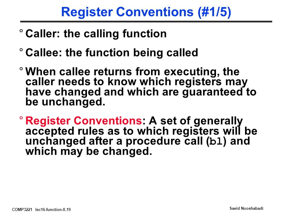 COMP3221 lec16-function-II.19 Saeid Nooshabadi Register Conventions (#1/5) °Caller: the calling function °Callee: the function being called °When callee returns from executing, the caller needs to know which registers may have changed and which are guaranteed to be unchanged.