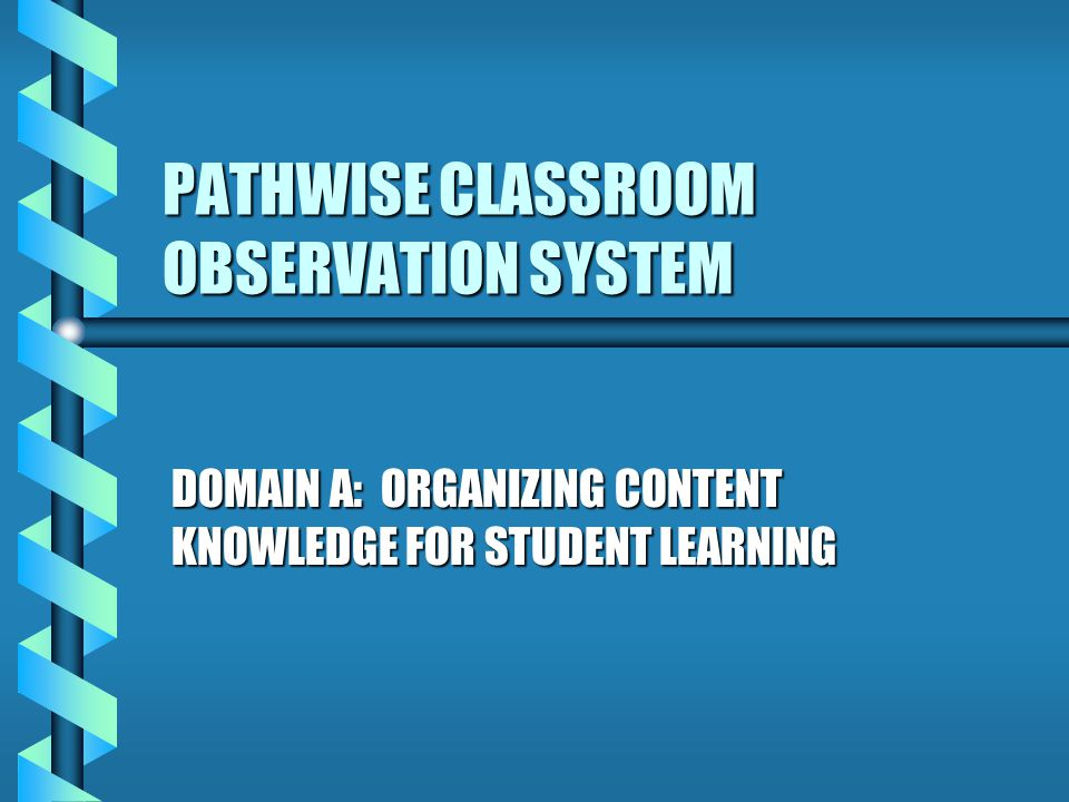 PATHWISE CLASSROOM OBSERVATION SYSTEM DOMAIN A: ORGANIZING CONTENT KNOWLEDGE FOR STUDENT LEARNING