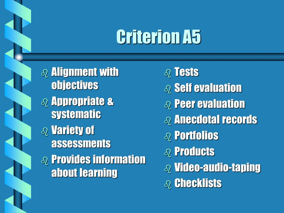 Criterion A5 b Alignment with objectives b Appropriate & systematic b Variety of assessments b Provides information about learning b Tests b Self eval