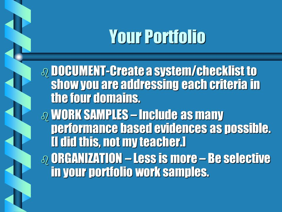 Your Portfolio b DOCUMENT-Create a system/checklist to show you are addressing each criteria in the four domains. b WORK SAMPLES – Include as many per