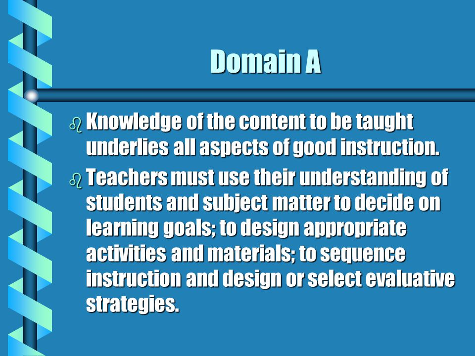 Domain A b Knowledge of the content to be taught underlies all aspects of good instruction. b Teachers must use their understanding of students and su
