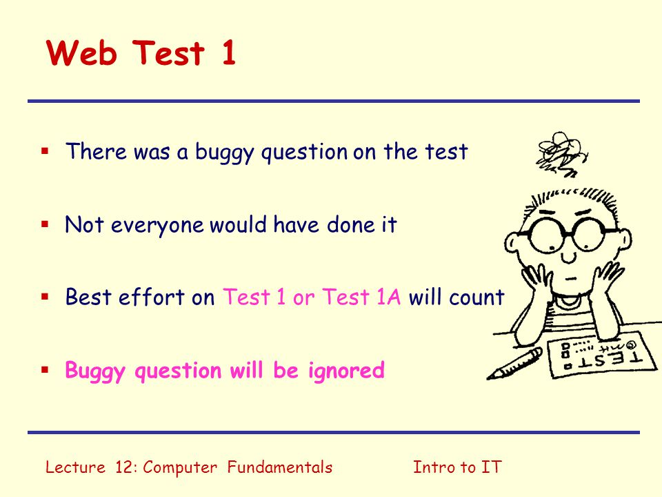 Lecture 12: Computer FundamentalsIntro to IT Web Test 1  There was a buggy question on the test  Not everyone would have done it  Best effort on Te