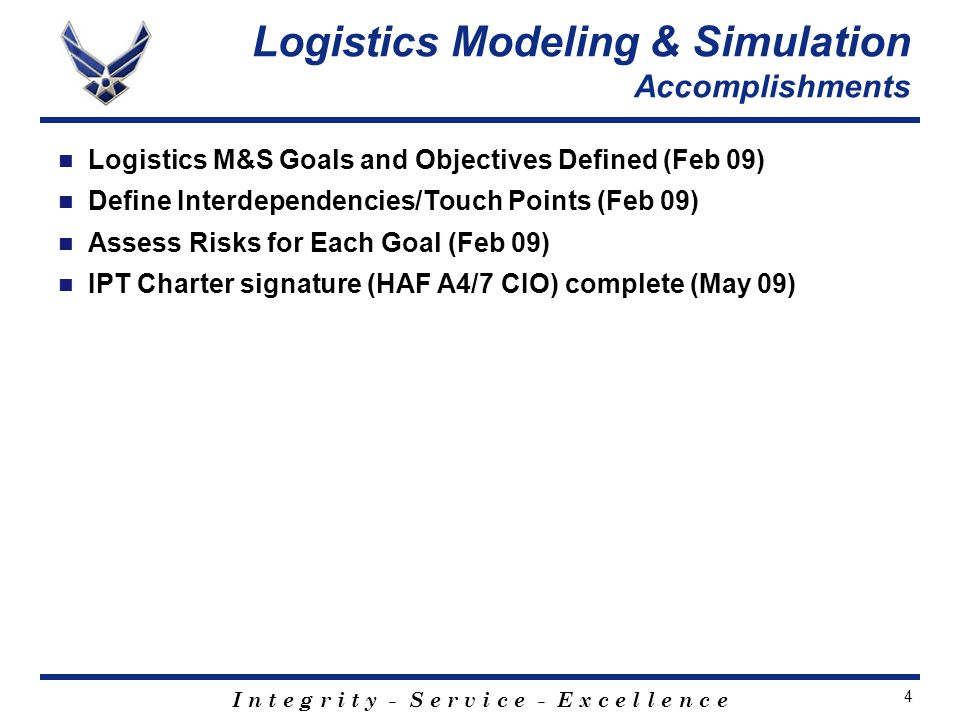 I n t e g r i t y - S e r v i c e - E x c e l l e n c e 4 Logistics Modeling & Simulation Accomplishments Logistics M&S Goals and Objectives Defined (Feb 09) Define Interdependencies/Touch Points (Feb 09) Assess Risks for Each Goal (Feb 09) IPT Charter signature (HAF A4/7 CIO) complete (May 09)
