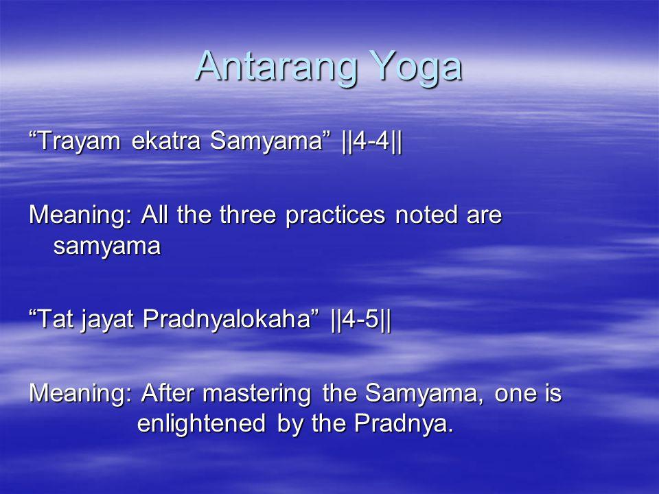 Antarang Yoga Trayam ekatra Samyama   4-4   Meaning: All the three practices noted are samyama Tat jayat Pradnyalokaha   4-5   Meaning: After mastering the Samyama, one is enlightened by the Pradnya.