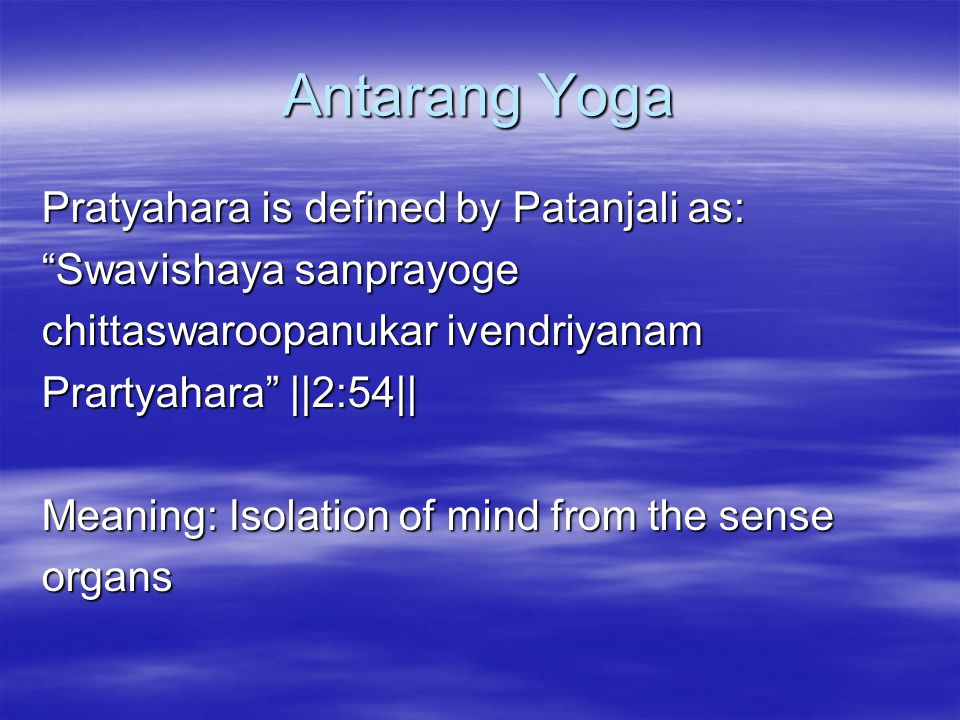 Antarang Yoga Pratyahara is defined by Patanjali as: Swavishaya sanprayoge chittaswaroopanukar ivendriyanam Prartyahara   2:54   Meaning: Isolation of mind from the sense organs
