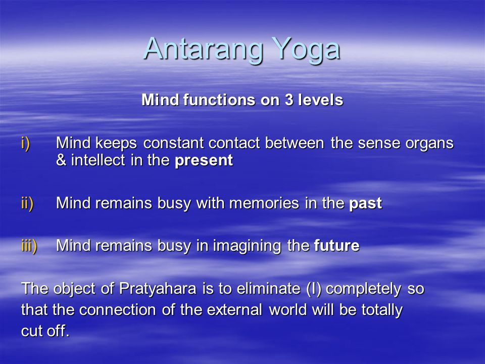 Antarang Yoga Mind functions on 3 levels i)Mind keeps constant contact between the sense organs & intellect in the present ii)Mind remains busy with m