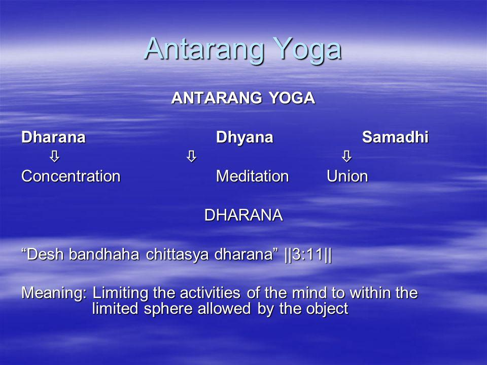 Antarang Yoga ANTARANG YOGA DharanaDhyanaSamadhi       Concentration Meditation Union DHARANA Desh bandhaha chittasya dharana   3:11   Meaning: Limiting the activities of the mind to within the limited sphere allowed by the object