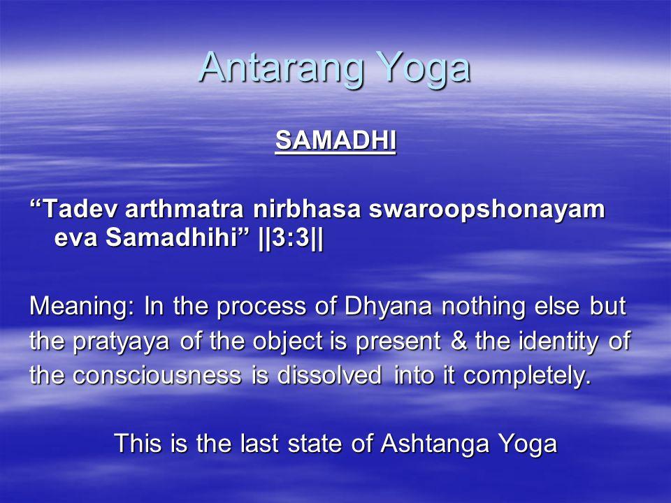 "Antarang Yoga SAMADHI ""Tadev arthmatra nirbhasa swaroopshonayam eva Samadhihi"" ||3:3|| Meaning: In the process of Dhyana nothing else but the pratyaya"