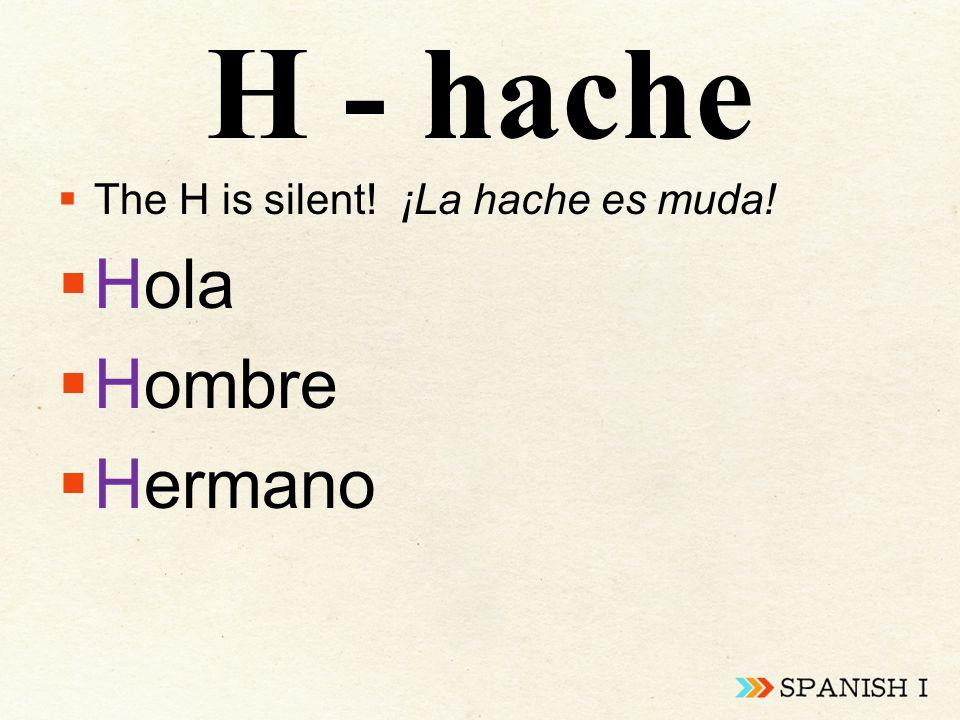 H - hache  The H is silent! ¡La hache es muda!  Hola  Hombre  Hermano