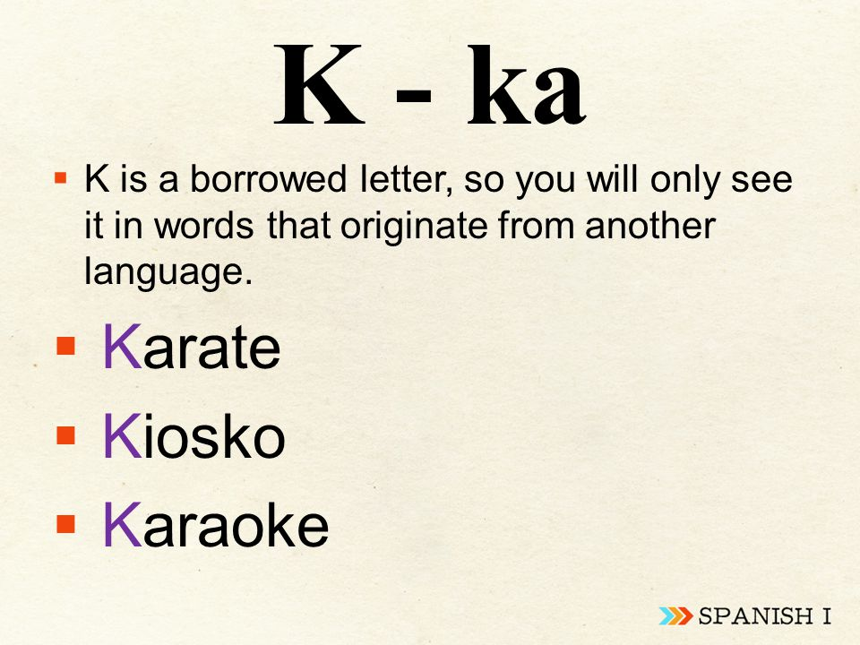 K - ka  K is a borrowed letter, so you will only see it in words that originate from another language.  Karate  Kiosko  Karaoke