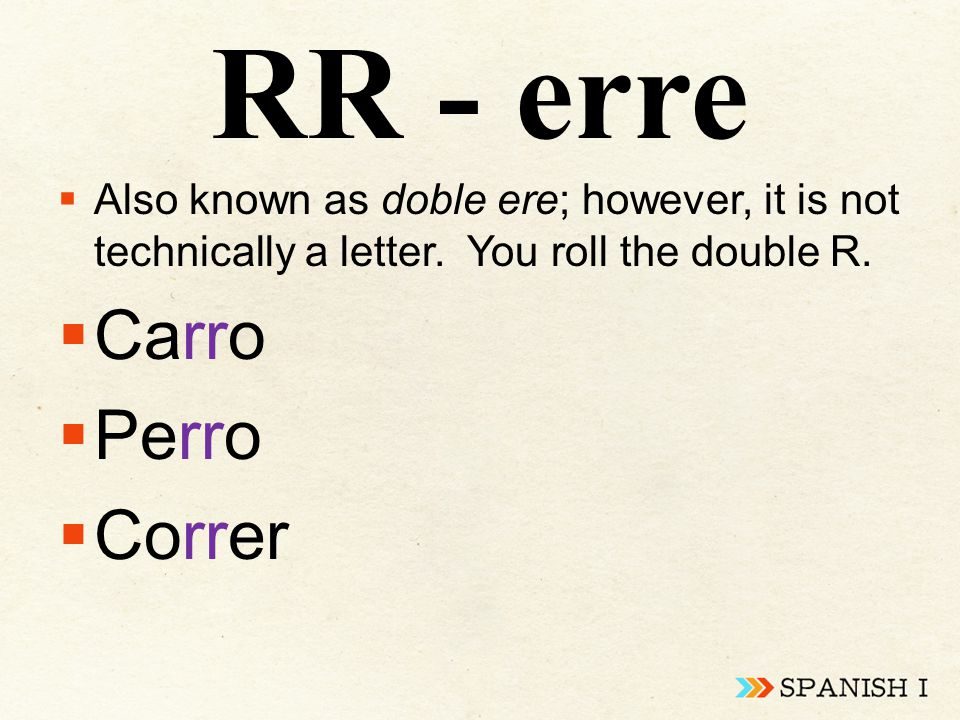 RR - erre  Also known as doble ere; however, it is not technically a letter. You roll the double R.  Carro  Perro  Correr