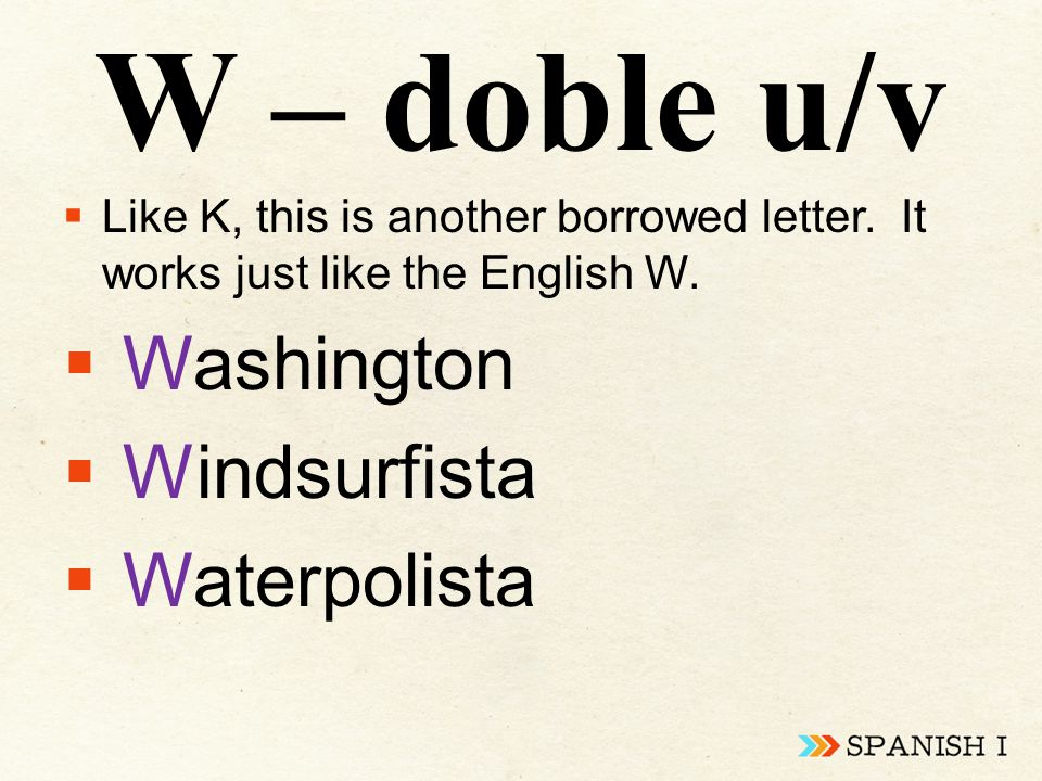 W – doble u/v  Like K, this is another borrowed letter. It works just like the English W.  Washington  Windsurfista  Waterpolista