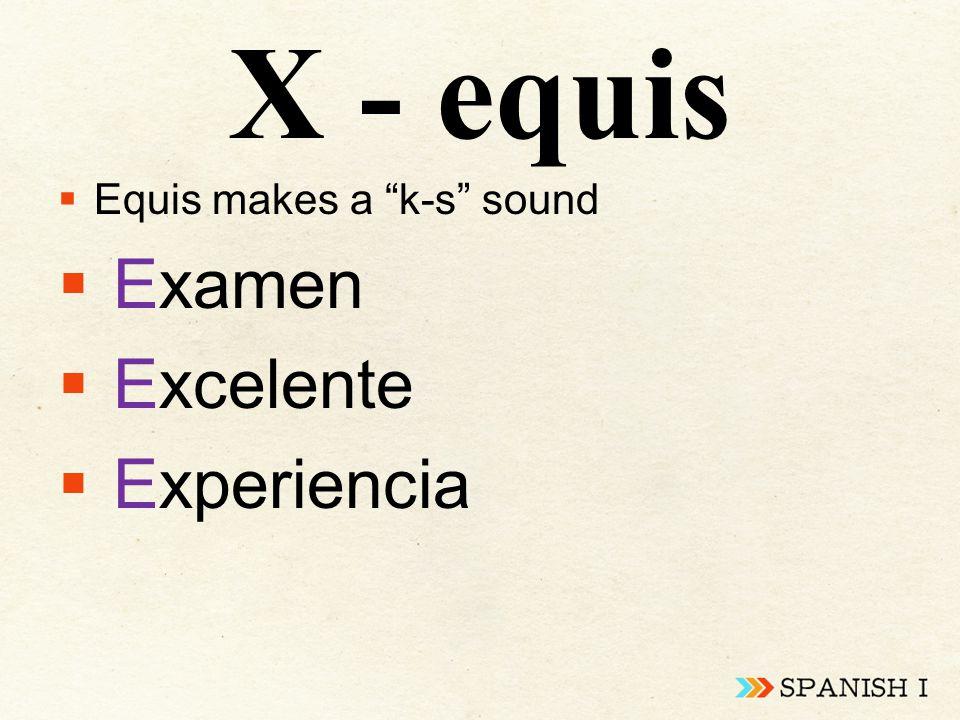 X - equis  Equis makes a k-s sound  Examen  Excelente  Experiencia