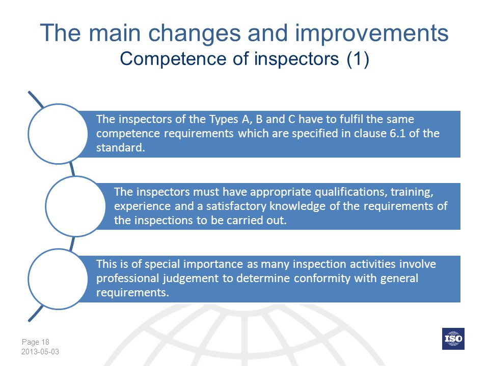 Page 18 The main changes and improvements Competence of inspectors (1) The inspectors of the Types A, B and C have to fulfil the same competence requirements which are specified in clause 6.1 of the standard.