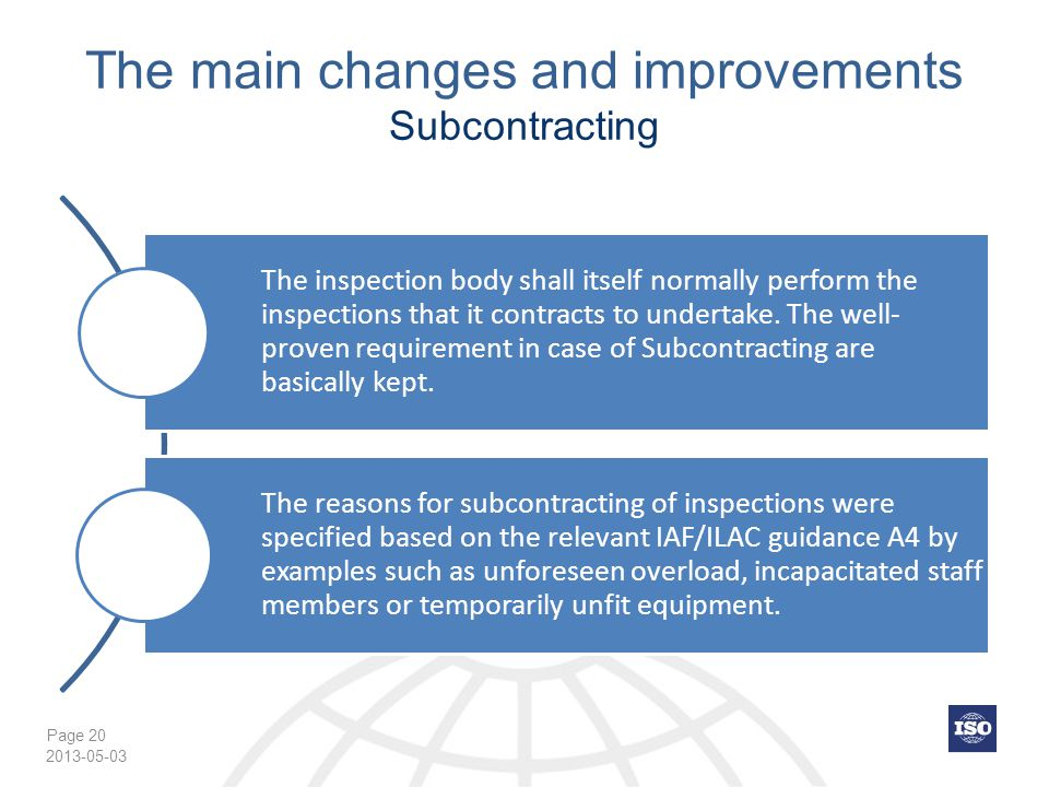 Page 20 The main changes and improvements Subcontracting The inspection body shall itself normally perform the inspections that it contracts to undertake.