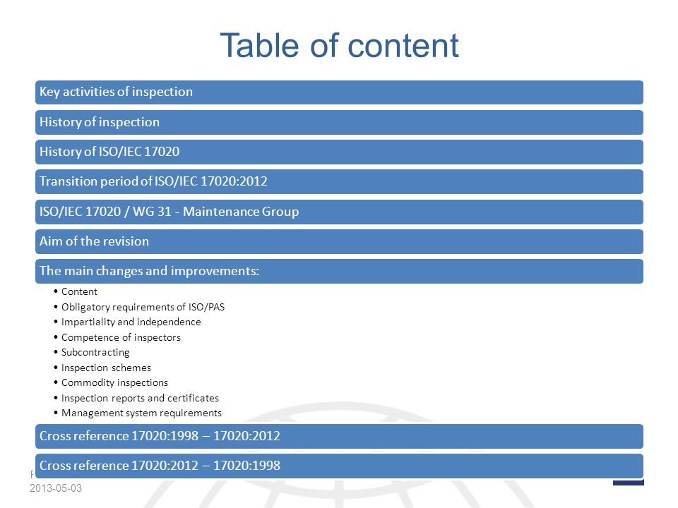 Page 3 Table of content Key activities of inspectionHistory of inspectionHistory of ISO/IEC 17020Transition period of ISO/IEC 17020:2012ISO/IEC 17020 / WG 31 - Maintenance GroupAim of the revisionThe main changes and improvements: Content Obligatory requirements of ISO/PAS Impartiality and independence Competence of inspectors Subcontracting Inspection schemes Commodity inspections Inspection reports and certificates Management system requirements Cross reference 17020:1998 – 17020:2012Cross reference 17020:2012 – 17020:1998 2013-05-03