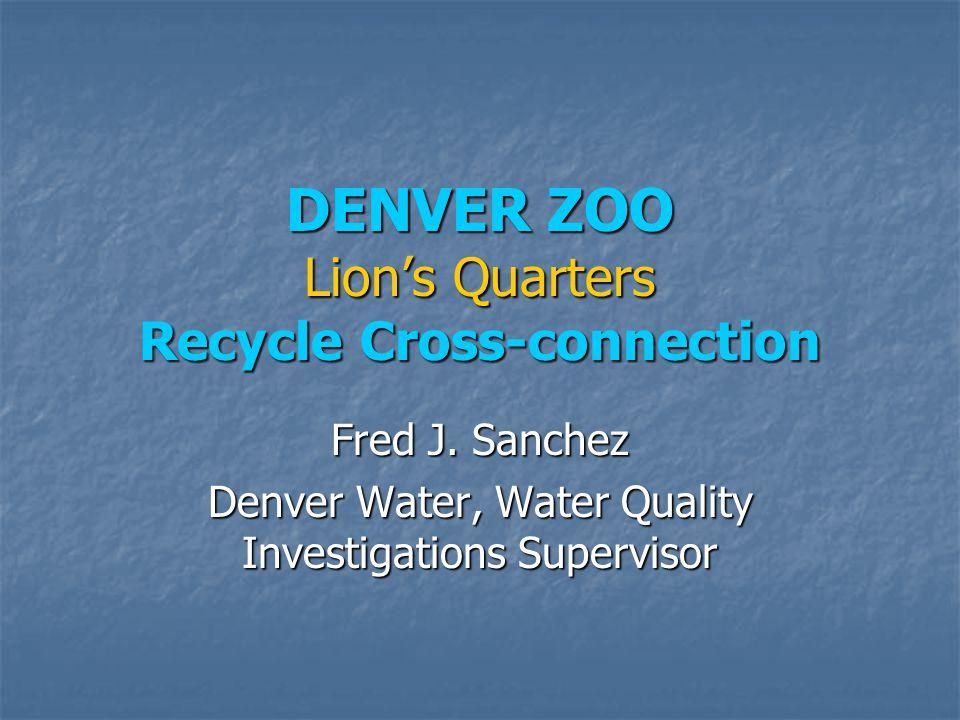 DENVER ZOO Lion's Quarters Recycle Cross-connection Fred J. Sanchez Denver Water, Water Quality Investigations Supervisor