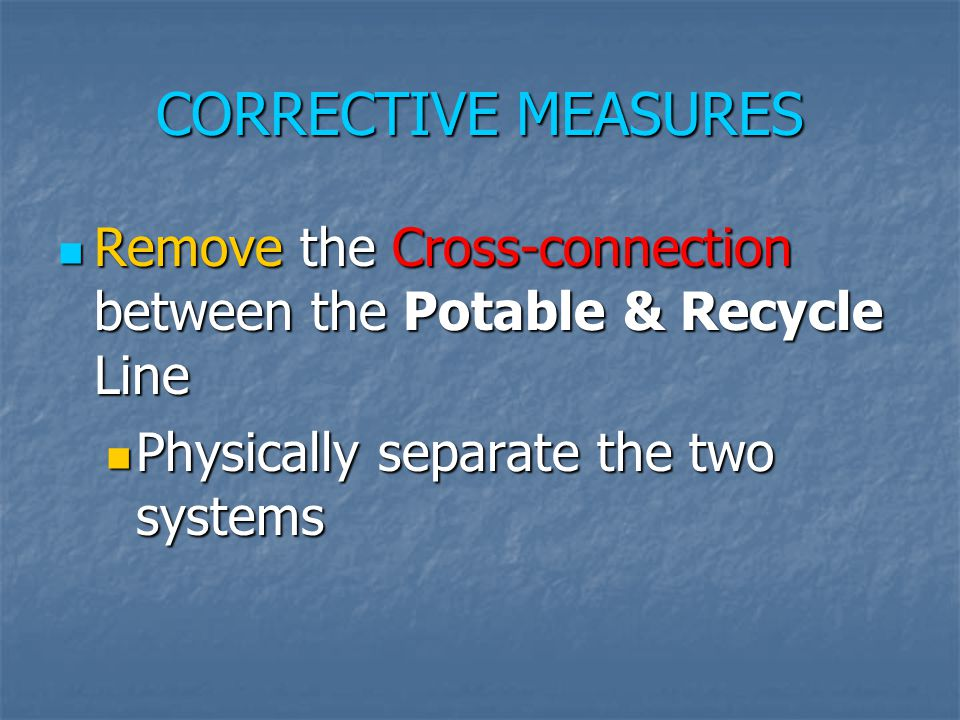 CORRECTIVE MEASURES Remove the Cross-connection between the Potable & Recycle Line Remove the Cross-connection between the Potable & Recycle Line Phys