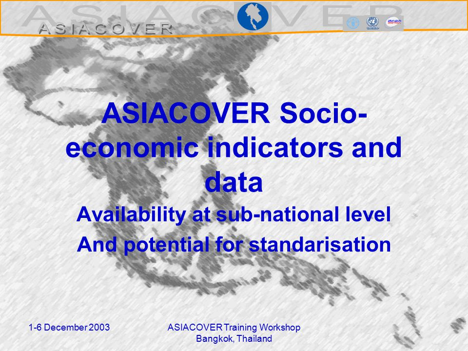 1-6 December 2003ASIACOVER Training Workshop Bangkok, Thailand ASIACOVER Socio- economic indicators and data Availability at sub-national level And potential for standarisation