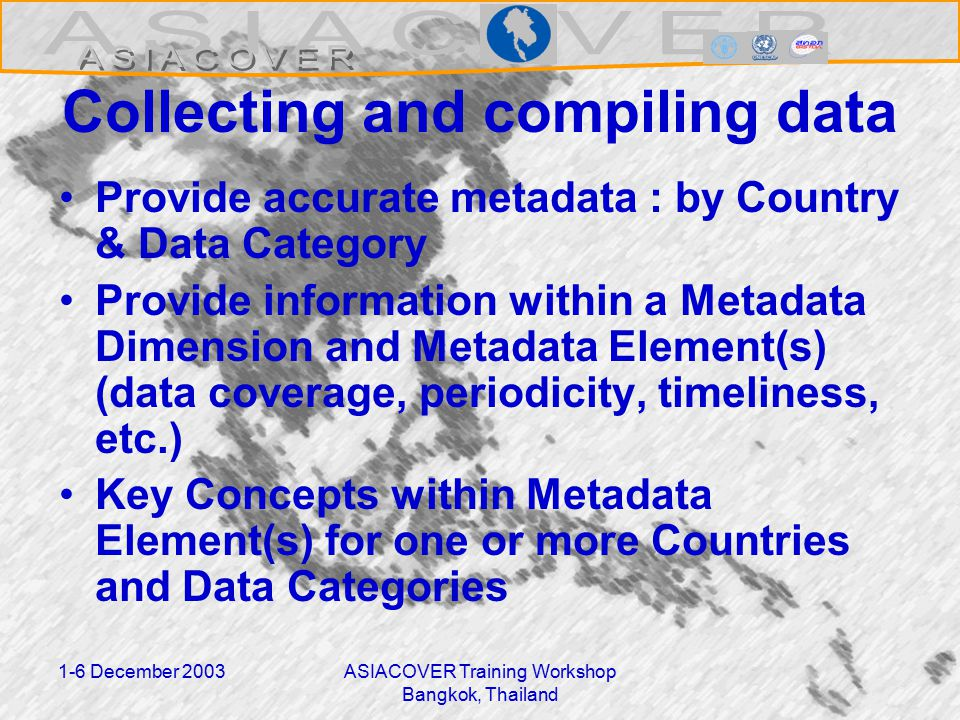 1-6 December 2003ASIACOVER Training Workshop Bangkok, Thailand Collecting and compiling data Provide accurate metadata : by Country & Data Category Provide information within a Metadata Dimension and Metadata Element(s) (data coverage, periodicity, timeliness, etc.) Key Concepts within Metadata Element(s) for one or more Countries and Data Categories