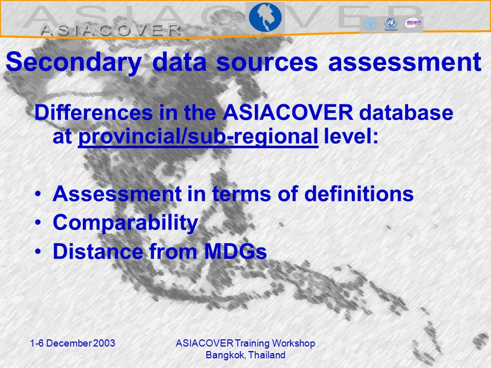 1-6 December 2003ASIACOVER Training Workshop Bangkok, Thailand Secondary data sources assessment Differences in the ASIACOVER database at provincial/sub-regional level: Assessment in terms of definitions Comparability Distance from MDGs