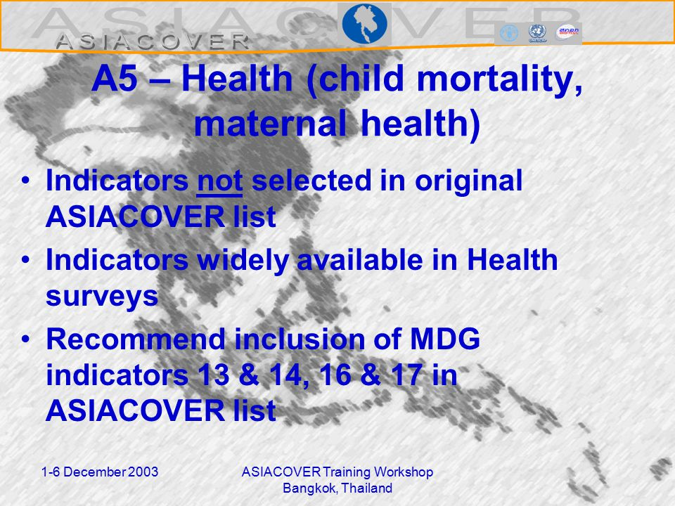 1-6 December 2003ASIACOVER Training Workshop Bangkok, Thailand A5 – Health (child mortality, maternal health) Indicators not selected in original ASIACOVER list Indicators widely available in Health surveys Recommend inclusion of MDG indicators 13 & 14, 16 & 17 in ASIACOVER list