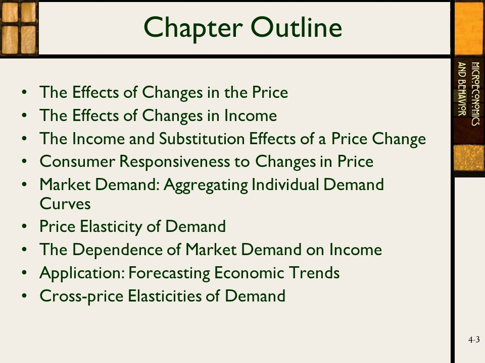 4-3 Chapter Outline The Effects of Changes in the Price The Effects of Changes in Income The Income and Substitution Effects of a Price Change Consumer Responsiveness to Changes in Price Market Demand: Aggregating Individual Demand Curves Price Elasticity of Demand The Dependence of Market Demand on Income Application: Forecasting Economic Trends Cross-price Elasticities of Demand
