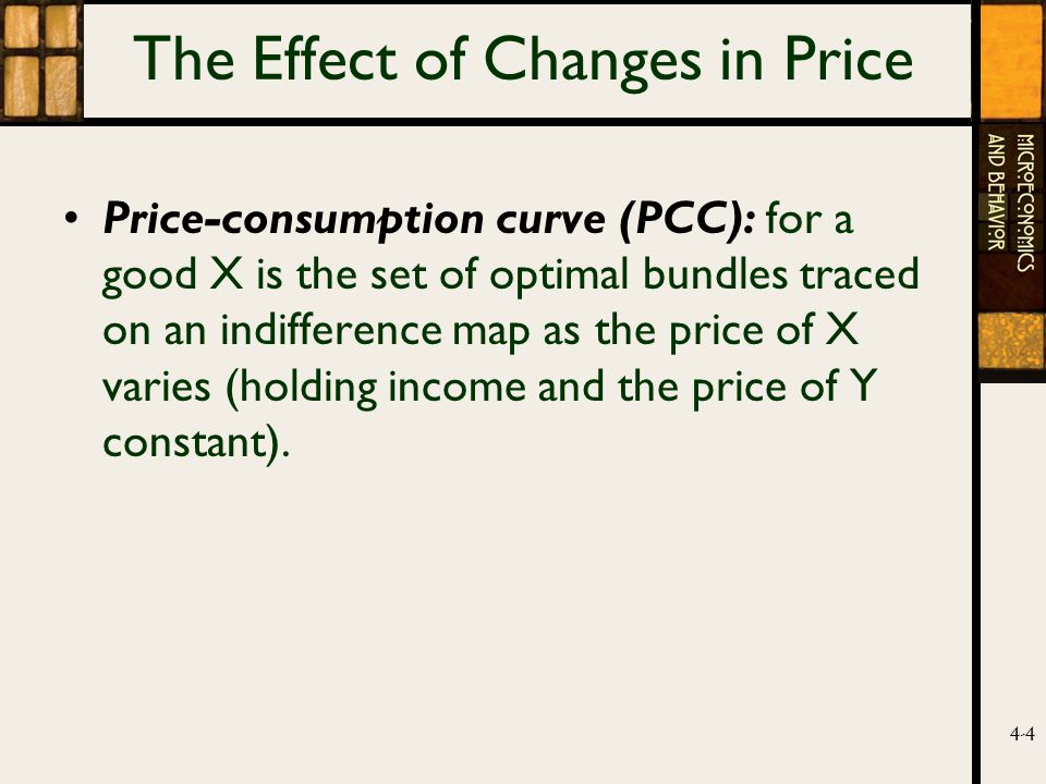 4-4 The Effect of Changes in Price Price-consumption curve (PCC): for a good X is the set of optimal bundles traced on an indifference map as the price of X varies (holding income and the price of Y constant).
