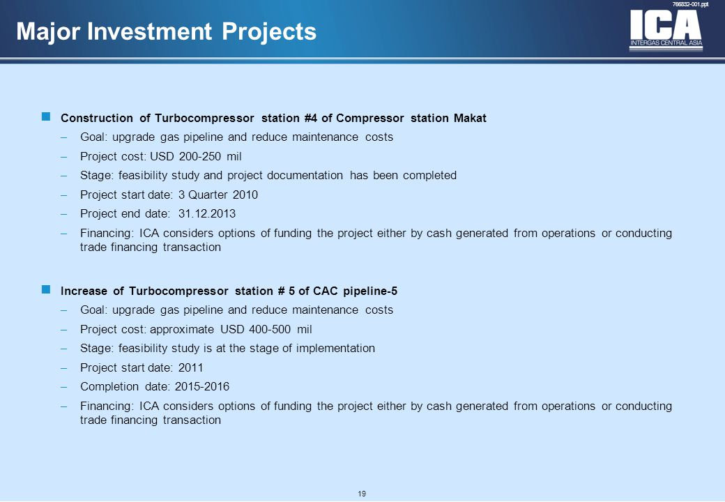 A4 FORMAT Please don't change page set up to A3, print to A3 paper and fit to scale 766832-001.ppt 19 Major Investment Projects Construction of Turbocompressor station #4 of Compressor station Makat –Goal: upgrade gas pipeline and reduce maintenance costs –Project cost: USD 200-250 mil –Stage: feasibility study and project documentation has been completed –Project start date: 3 Quarter 2010 –Project end date: 31.12.2013 –Financing: ICA considers options of funding the project either by cash generated from operations or conducting trade financing transaction Increase of Turbocompressor station # 5 of CAC pipeline-5 –Goal: upgrade gas pipeline and reduce maintenance costs –Project cost: approximate USD 400-500 mil –Stage: feasibility study is at the stage of implementation –Project start date: 2011 –Completion date: 2015-2016 –Financing: ICA considers options of funding the project either by cash generated from operations or conducting trade financing transaction