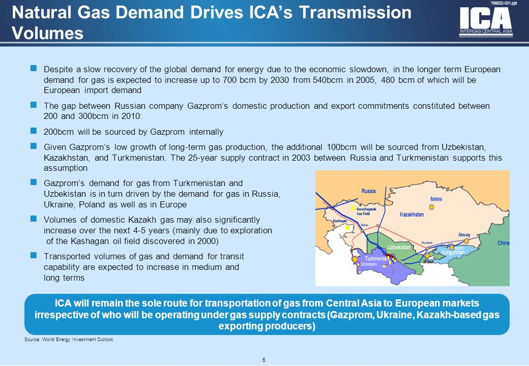 A4 FORMAT Please don't change page set up to A3, print to A3 paper and fit to scale 766832-001.ppt Despite a slow recovery of the global demand for energy due to the economic slowdown, in the longer term European demand for gas is expected to increase up to 700 bcm by 2030 from 540bcm in 2005, 480 bcm of which will be European import demand The gap between Russian company Gazprom's domestic production and export commitments constituted between 200 and 300bcm in 2010: 200bcm will be sourced by Gazprom internally Given Gazprom's low growth of long-term gas production, the additional 100bcm will be sourced from Uzbekistan, Kazakhstan, and Turkmenistan.