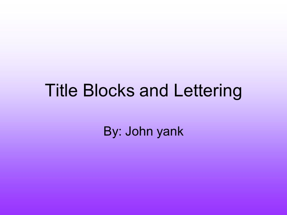 Title Blocks and Lettering By: John yank