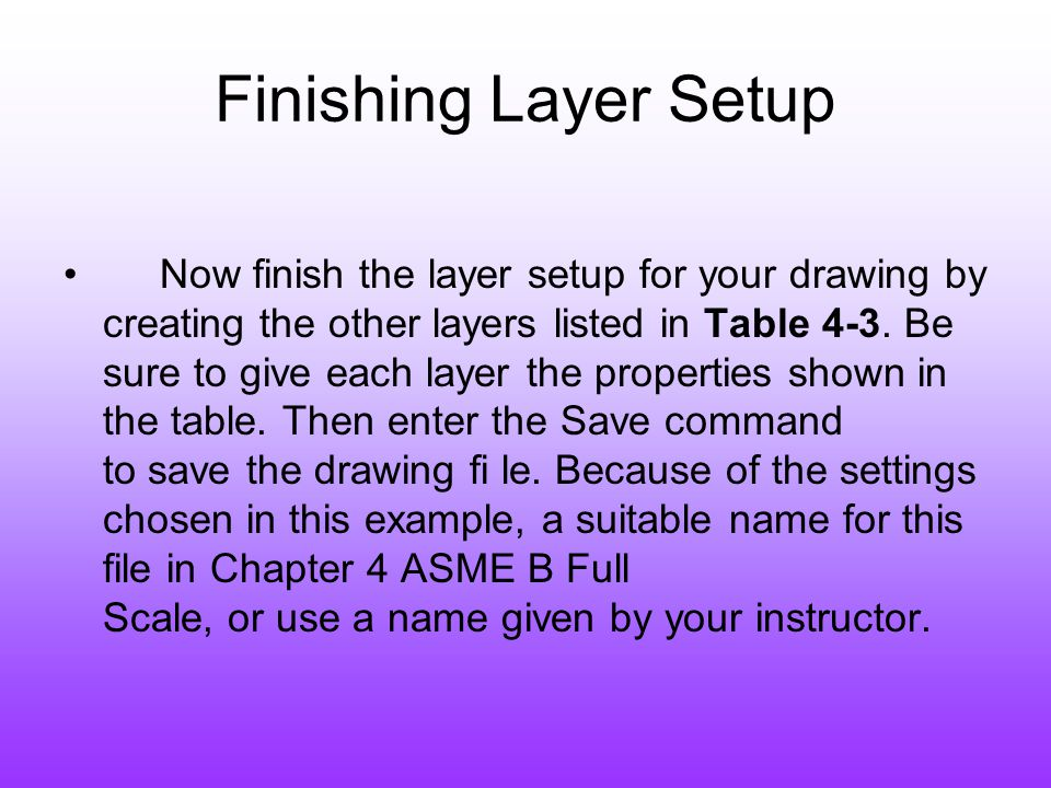 Finishing Layer Setup Now finish the layer setup for your drawing by creating the other layers listed in Table 4-3. Be sure to give each layer the pro