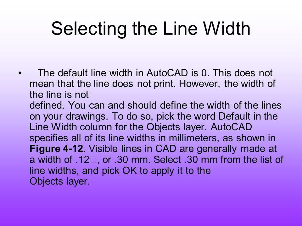 Selecting the Line Width The default line width in AutoCAD is 0. This does not mean that the line does not print. However, the width of the line is no