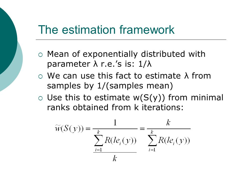 The estimation framework  Mean of exponentially distributed with parameter λ r.e.'s is: 1/λ  We can use this fact to estimate λ from samples by 1/(samples mean)  Use this to estimate w(S(y)) from minimal ranks obtained from k iterations: