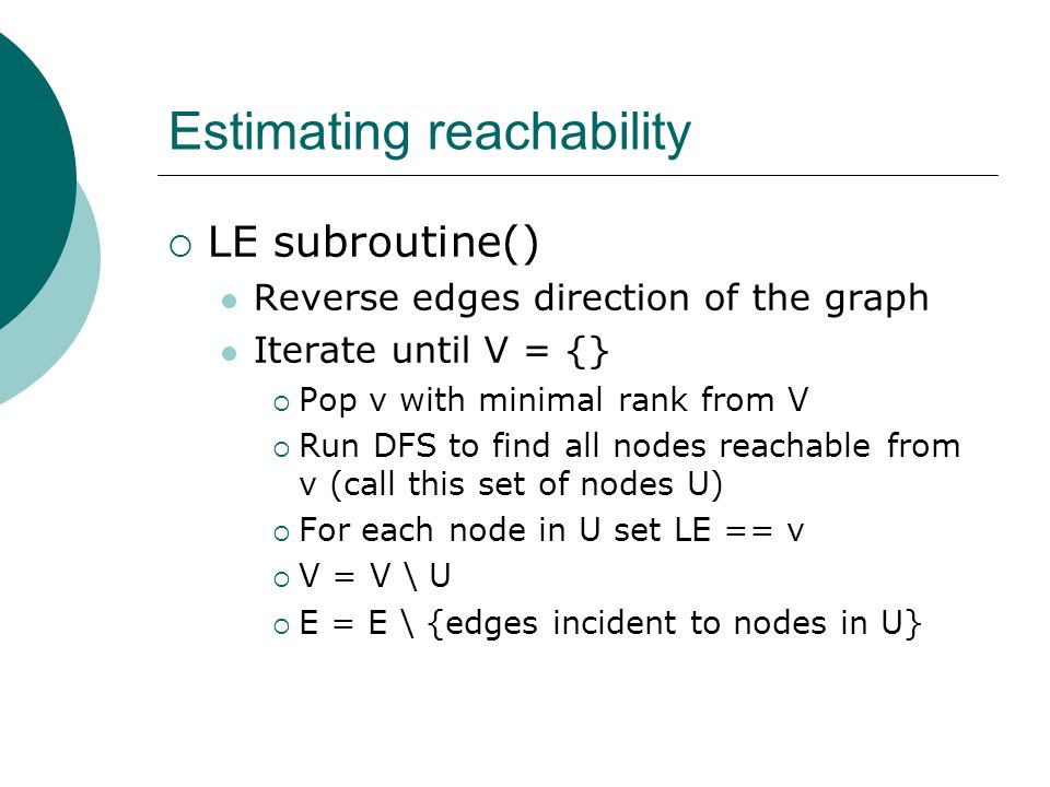 Estimating reachability  LE subroutine() Reverse edges direction of the graph Iterate until V = {}  Pop v with minimal rank from V  Run DFS to find all nodes reachable from v (call this set of nodes U)  For each node in U set LE == v  V = V \ U  E = E \ {edges incident to nodes in U}
