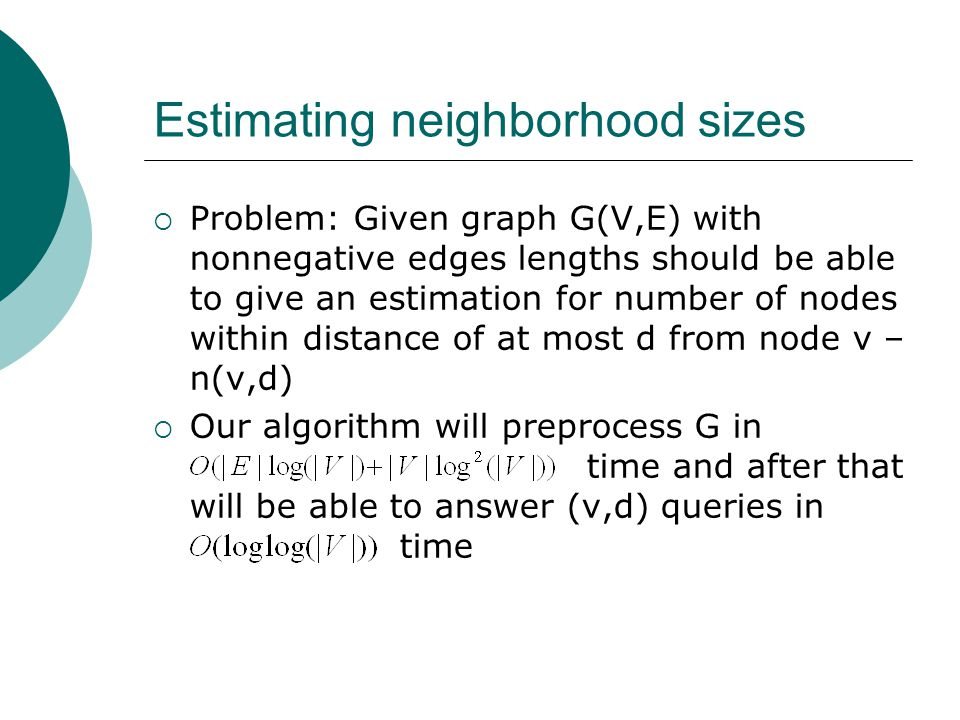 Estimating neighborhood sizes  Problem: Given graph G(V,E) with nonnegative edges lengths should be able to give an estimation for number of nodes within distance of at most d from node v – n(v,d)  Our algorithm will preprocess G in time and after that will be able to answer (v,d) queries in time