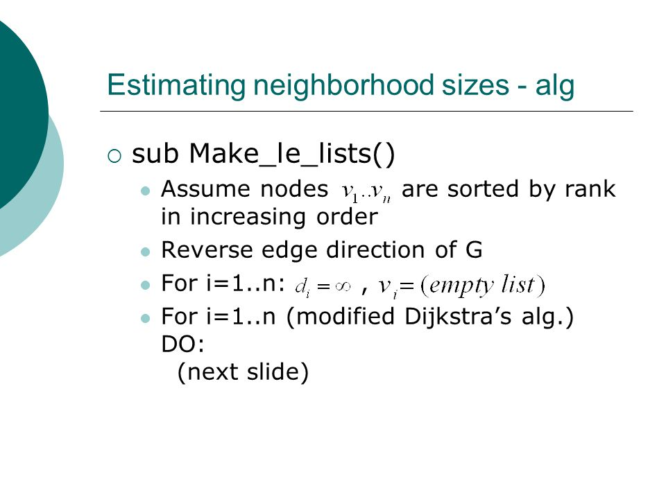 Estimating neighborhood sizes - alg  sub Make_le_lists() Assume nodes are sorted by rank in increasing order Reverse edge direction of G For i=1..n:, For i=1..n (modified Dijkstra's alg.) DO: (next slide)